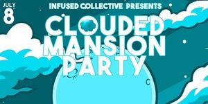 Infused Collective Presents CLOUDED Mansion Party - July 8 2017